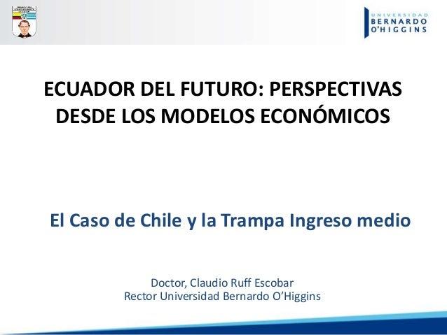 ECUADOR DEL FUTURO: PERSPECTIVAS DESDE LOS MODELOS ECONÓMICOS Doctor, Claudio Ruff Escobar Rector Universidad Bernardo O'H...