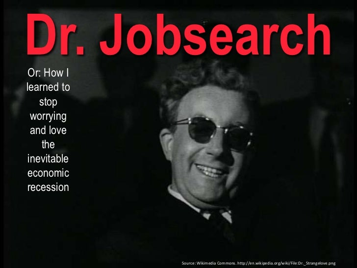 Dr. Jobsearch<br />Or: How I learned to stop worrying and love the inevitable economic recession <br />Source: Wikimedia C...