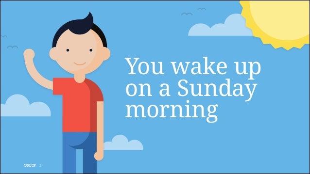 You wake up on a Sunday morning !2