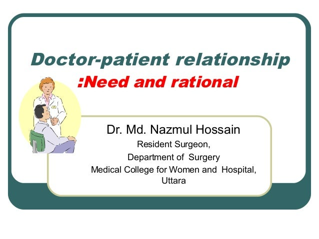 Doctor-patient relationship :Need and rational Dr. Md. Nazmul Hossain Resident Surgeon, Department of Surgery Medical Coll...