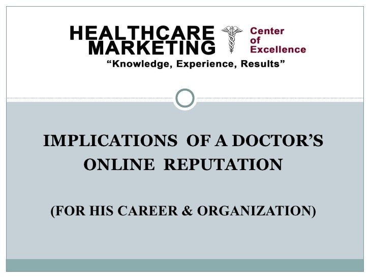 IMPLICATIONS OF A DOCTOR'S   ONLINE REPUTATION(FOR HIS CAREER & ORGANIZATION)