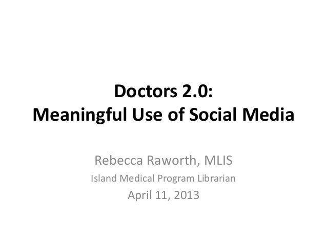 Doctors 2.0:Meaningful Use of Social MediaRebecca Raworth, MLISIsland Medical Program LibrarianApril 11, 2013