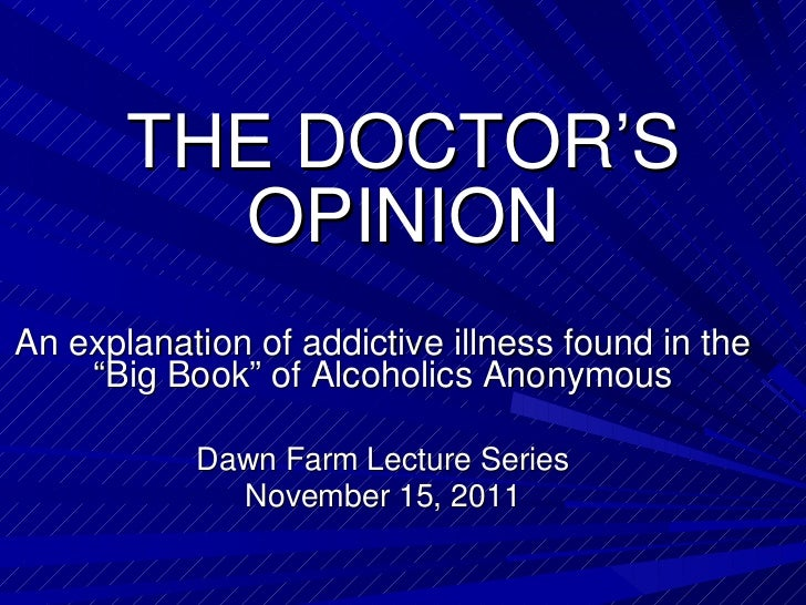 "THE DOCTOR'S OPINION An explanation of addictive illness found in the ""Big Book"" of Alcoholics Anonymous Dawn Farm Lecture..."