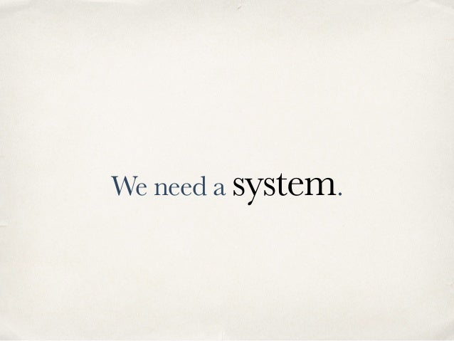We need a system.