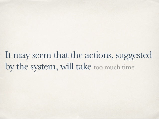 It may seem that the actions, suggested by the system, will take too much time.