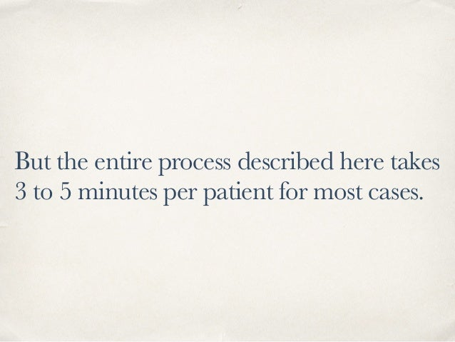 But the entire process described here takes 3 to 5 minutes per patient for most cases.