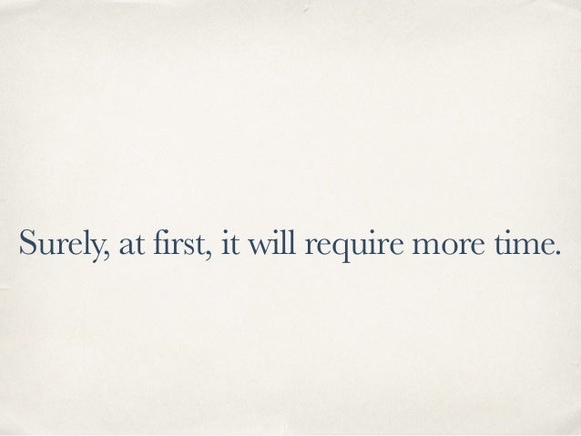 Surely, at first, it will require more time.