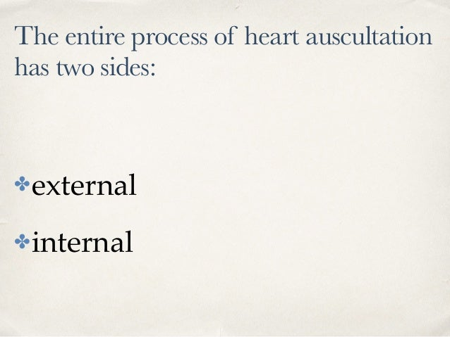 The entire process of heart auscultation has two sides: ✤external ✤internal