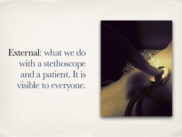 External: what we do with a stethoscope and a patient. It is visible to everyone.
