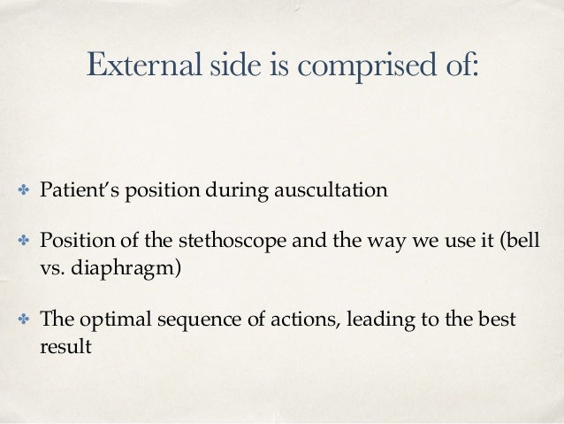 External side is comprised of: ✤ Patient's position during auscultation ✤ Position of the stethoscope and the way we use i...