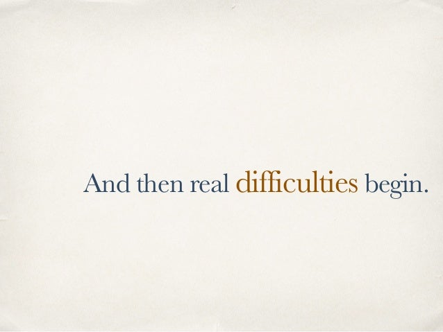 And then real difficulties begin.