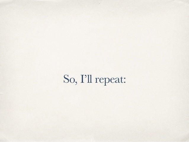 So, I'll repeat: