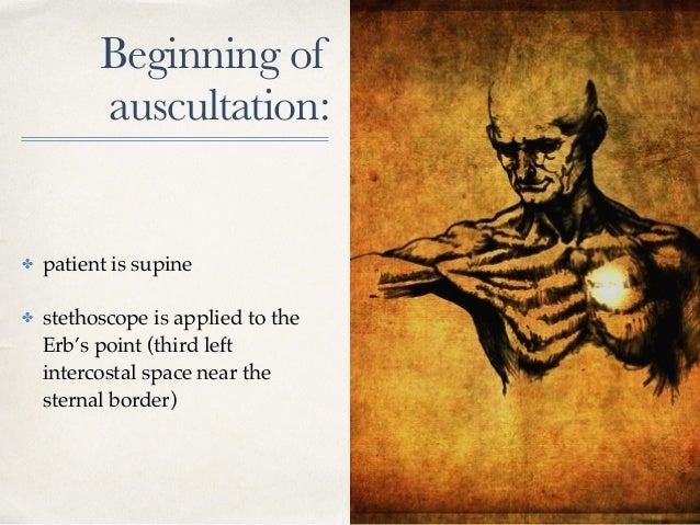 Beginning of auscultation: ✤ patient is supine ✤ stethoscope is applied to the Erb's point (third left intercostal space n...
