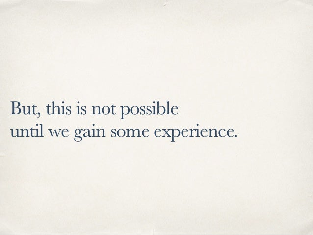 But, this is not possible until we gain some experience.