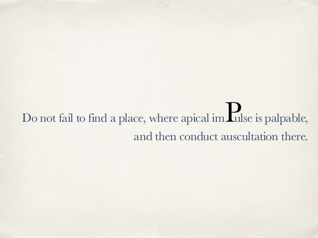 Do not fail to find a place, where apical imPulse is palpable, and then conduct auscultation there.