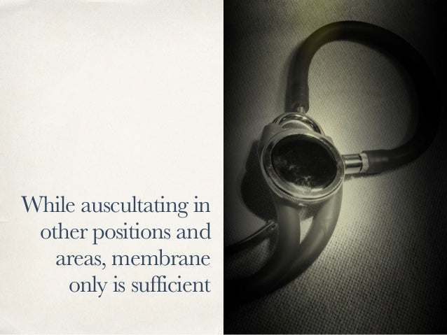 While auscultating in other positions and areas, membrane only is sufficient