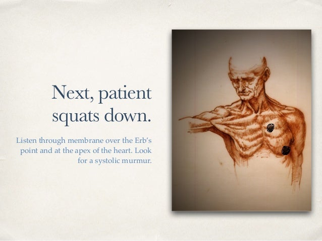Next, patient squats down. Listen through membrane over the Erb's point and at the apex of the heart. Look for a systolic ...