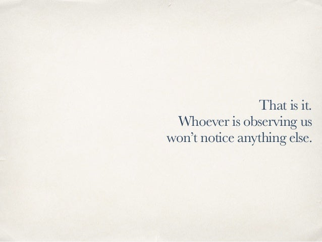 That is it. Whoever is observing us won't notice anything else.