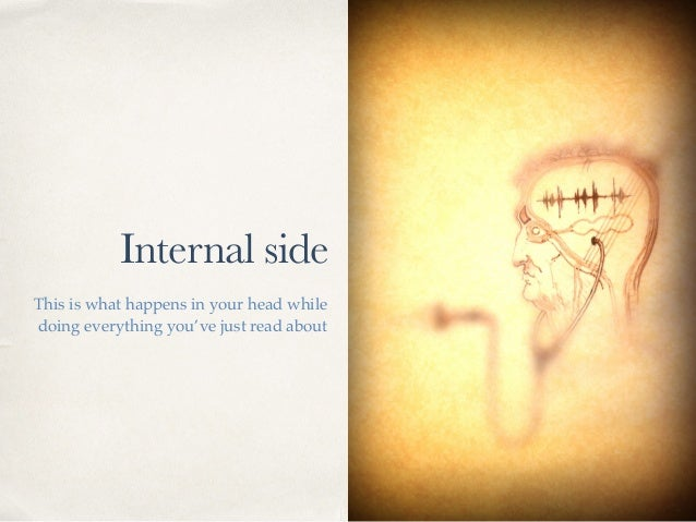 Internal side This is what happens in your head while doing everything you've just read about