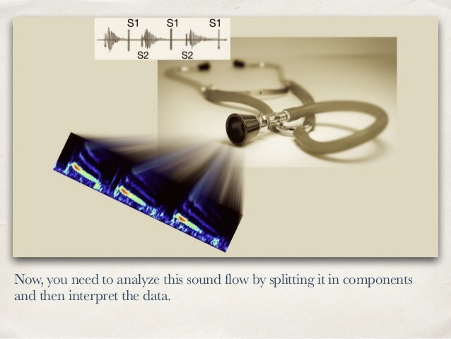 Now, you need to analyze this sound flow by splitting it in components and then interpret the data.