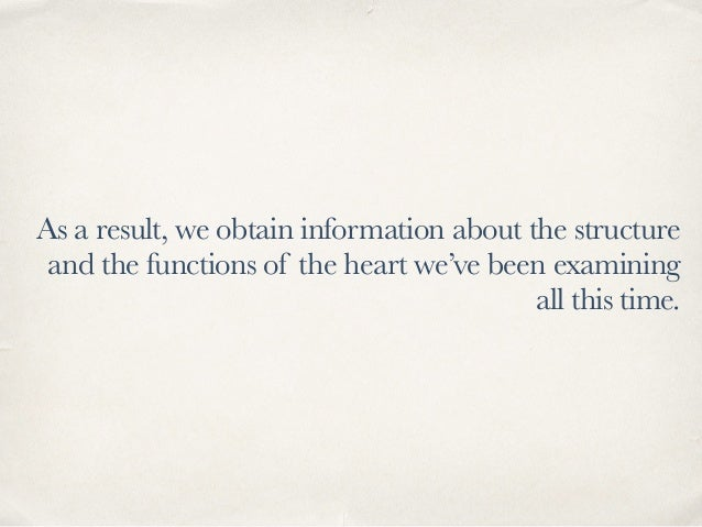 As a result, we obtain information about the structure and the functions of the heart we've been examining all this time.