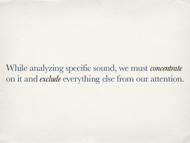 While analyzing specific sound, we must concentrate on it and exclude everything else from our attention.