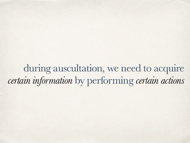 during auscultation, we need to acquire certain information by performing certain actions