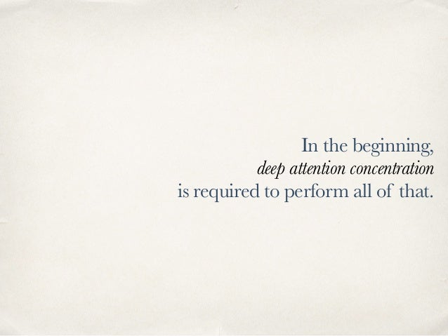 In the beginning, deep attention concentration is required to perform all of that.