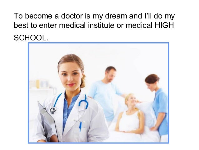 my dream job is to become a doctor To become a doctor you need to complete a five-year degree in medicine  the  length of your training will depend on which speciality you have chosen.