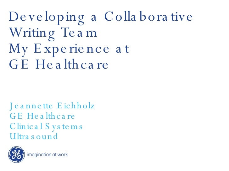 Developing a Collaborative Writing Team My Experience at  GE Healthcare Jeannette Eichholz GE Healthcare Clinical Systems ...