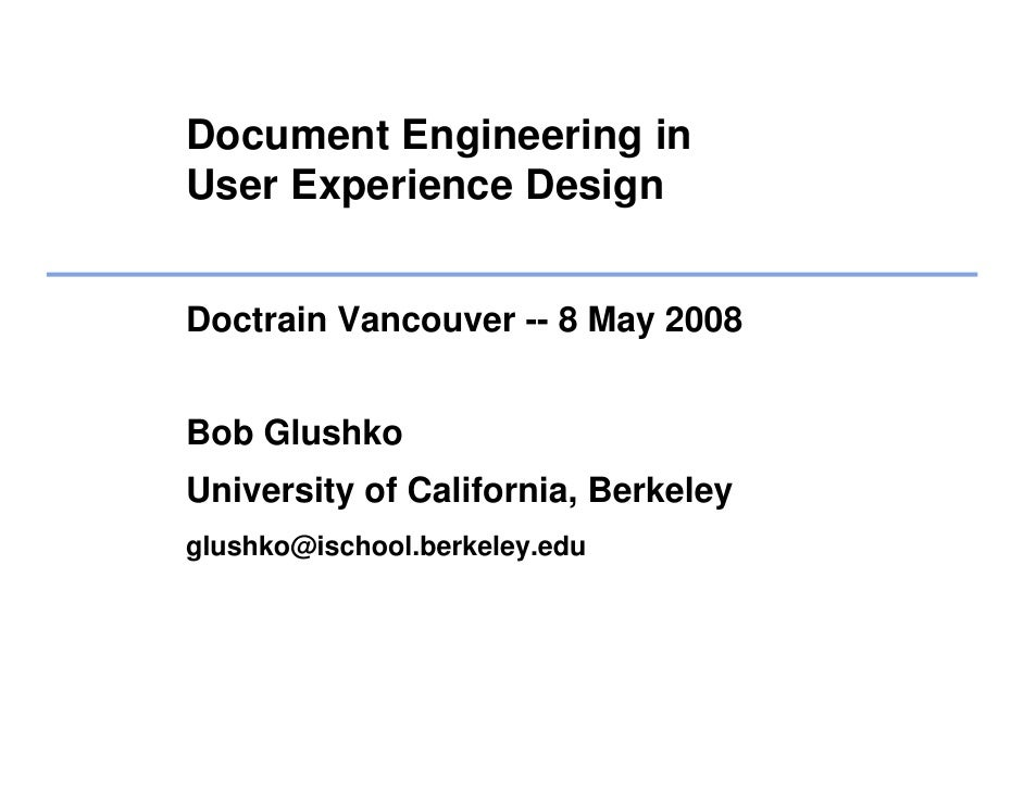 Document Engineering in User Experience Design   Doctrain Vancouver -- 8 May 2008   Bob Glushko University of California, ...