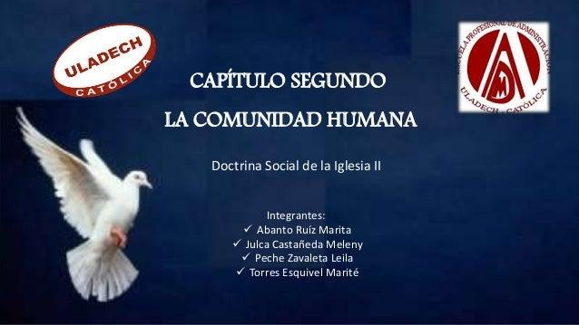 CAPÍTULO SEGUNDO LA COMUNIDAD HUMANA Doctrina Social de la Iglesia II Integrantes:  Abanto Ruíz Marita  Julca Castañeda ...