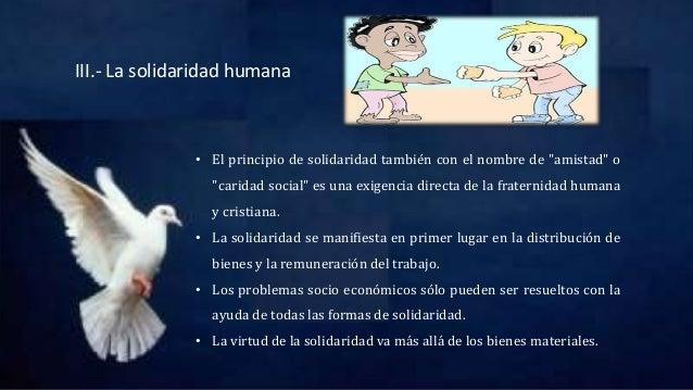 """III.- La solidaridad humana • El principio de solidaridad también con el nombre de """"amistad"""" o """"caridad social"""" es una exi..."""