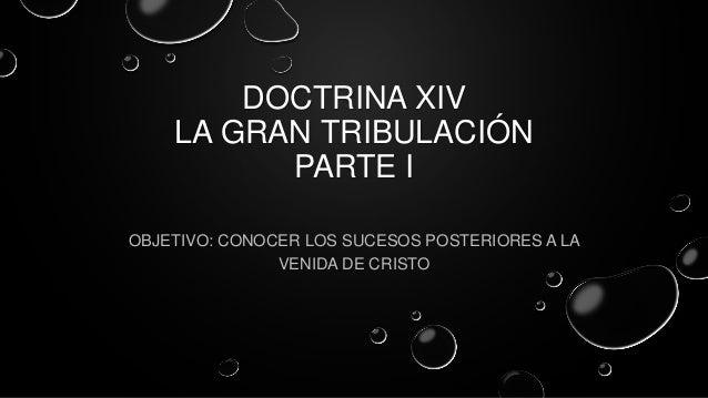 DOCTRINA XIV LA GRAN TRIBULACIÓN PARTE I OBJETIVO: CONOCER LOS SUCESOS POSTERIORES A LA VENIDA DE CRISTO