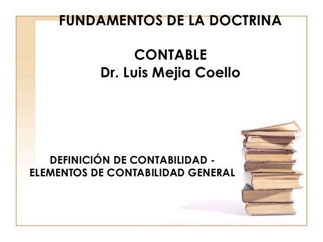 FUNDAMENTOS DE LA DOCTRINA CONTABLE Dr. Luis Mejia Coello DEFINICIÓN DE CONTABILIDAD - ELEMENTOS DE CONTABILIDAD GENERAL