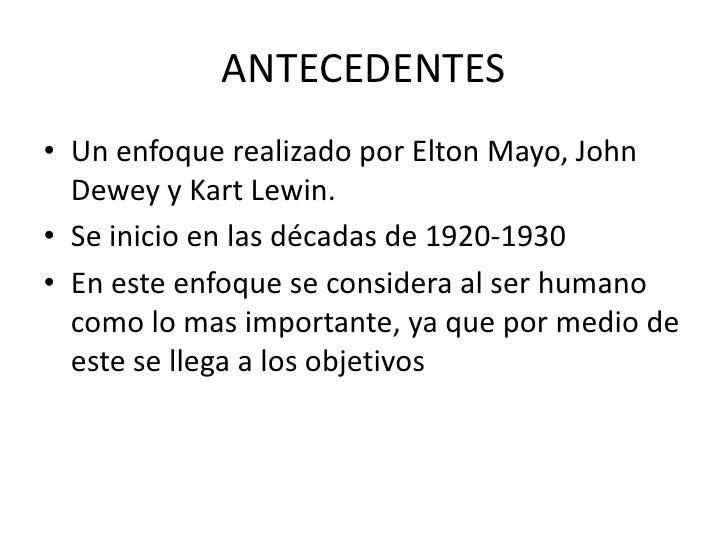 ANTECEDENTES<br />Un enfoque realizado por Elton Mayo, John Dewey y Kart Lewin.<br />Se inicio en las décadas de 1920-1930...