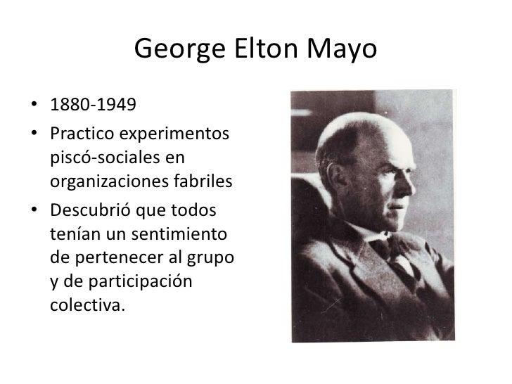 George Elton Mayo<br />1880-1949<br />Practico experimentos piscó-sociales en organizaciones fabriles<br />Descubrió que t...
