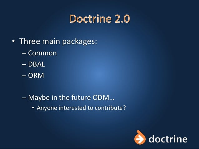 • Three main packages: – Common – DBAL – ORM – Maybe in the future ODM… • Anyone interested to contribute?