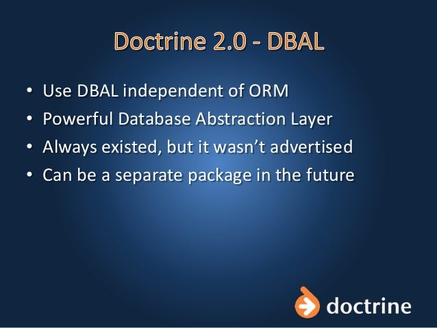 • Use DBAL independent of ORM • Powerful Database Abstraction Layer • Always existed, but it wasn't advertised • Can be a ...