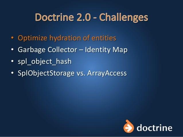 • Optimize hydration of entities • Garbage Collector – Identity Map • spl_object_hash • SplObjectStorage vs. ArrayAccess