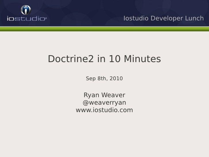 Iostudio Developer Lunch     Doctrine2 in 10 Minutes        Sep 8th, 2010          Ryan Weaver       @weaverryan      www....