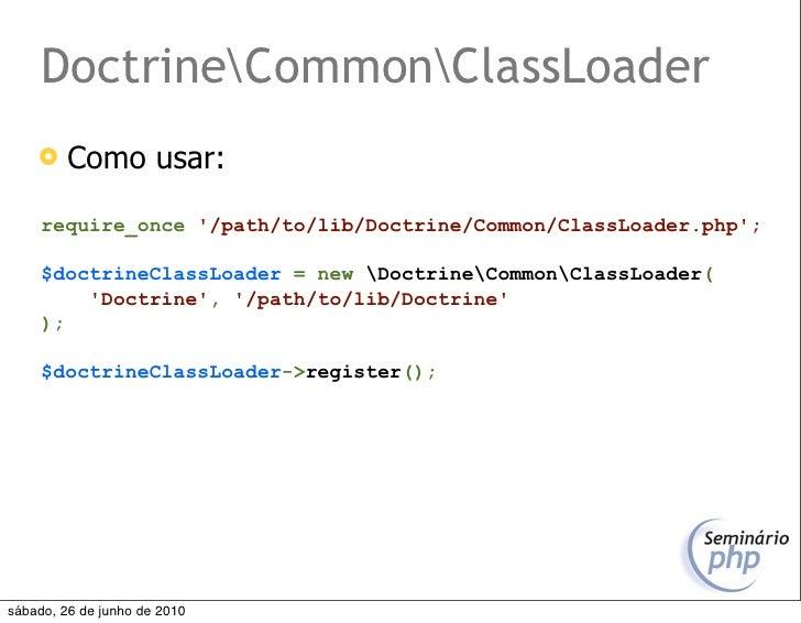 DoctrineCommonClassLoader         Como usar:       require_once '/path/to/lib/Doctrine/Common/ClassLoader.php';       $do...