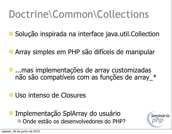 DoctrineCommonCollections         Solução inspirada na interface java.util.Collection          Array simples em PHP são ...