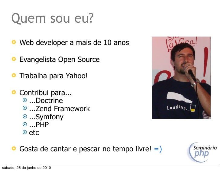 Quem sou eu?         Web developer a mais de 10 anos          Evangelista Open Source          Trabalha para Yahoo!    ...