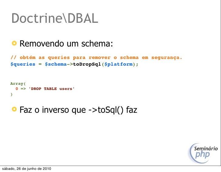 DoctrineDBAL         Removendo um schema:     // obtém as queries para remover o schema em segurança.     $queries = $sch...