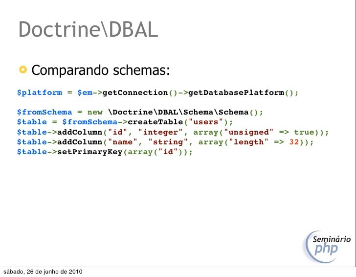 DoctrineDBAL         Comparando schemas:     $platform = $em->getConnection()->getDatabasePlatform();      $fromSchema = ...