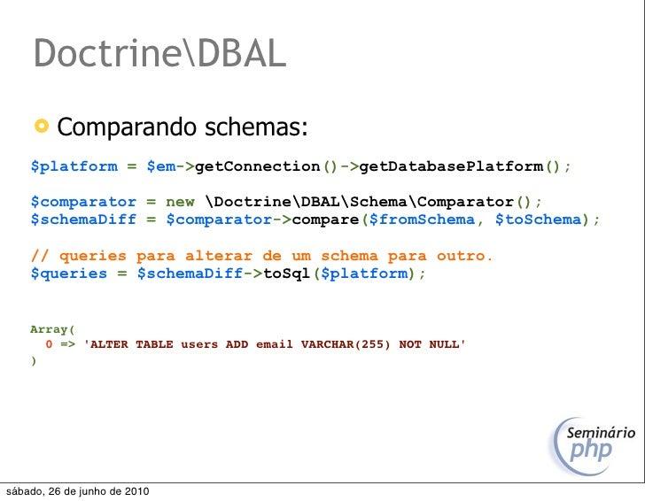 DoctrineDBAL         Comparando schemas:     $platform = $em->getConnection()->getDatabasePlatform();      $comparator = ...