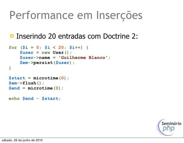 Performance em Inserções         Inserindo 20 entradas com Doctrine 2:     for ($i = 0; $i < 20; $i++) {         $user = ...