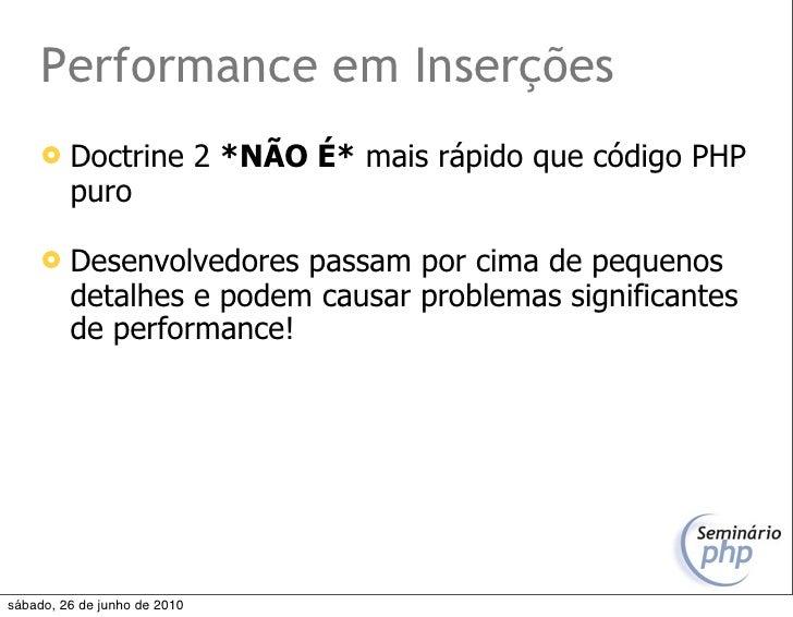 Performance em Inserções         Doctrine 2 *NÃO É* mais rápido que código PHP          puro          Desenvolvedores pa...