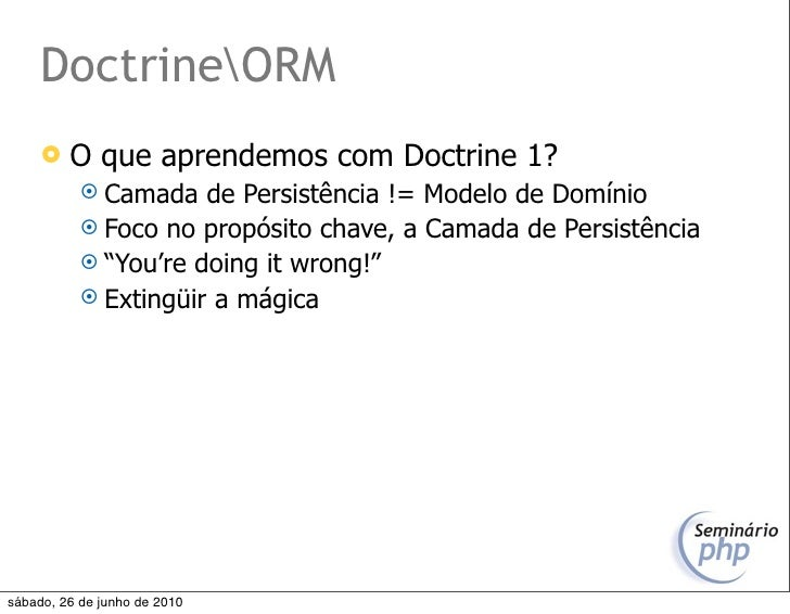 DoctrineORM         O que aprendemos com Doctrine 1?             Camada   de Persistência != Modelo de Domínio          ...